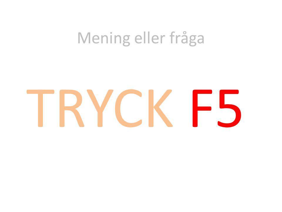 Mening eller fråga TRYCK F5