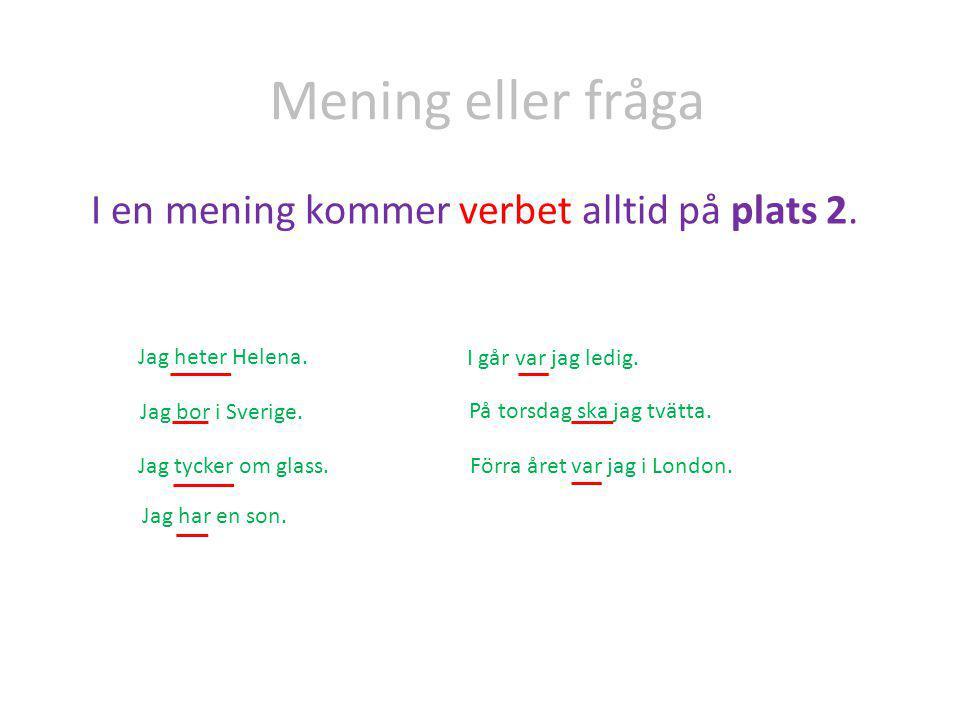 Mening eller fråga I en mening kommer verbet alltid på plats 2. Jag heter Helena. Jag bor i Sverige. Jag tycker om glass. Jag har en son. I går var ja
