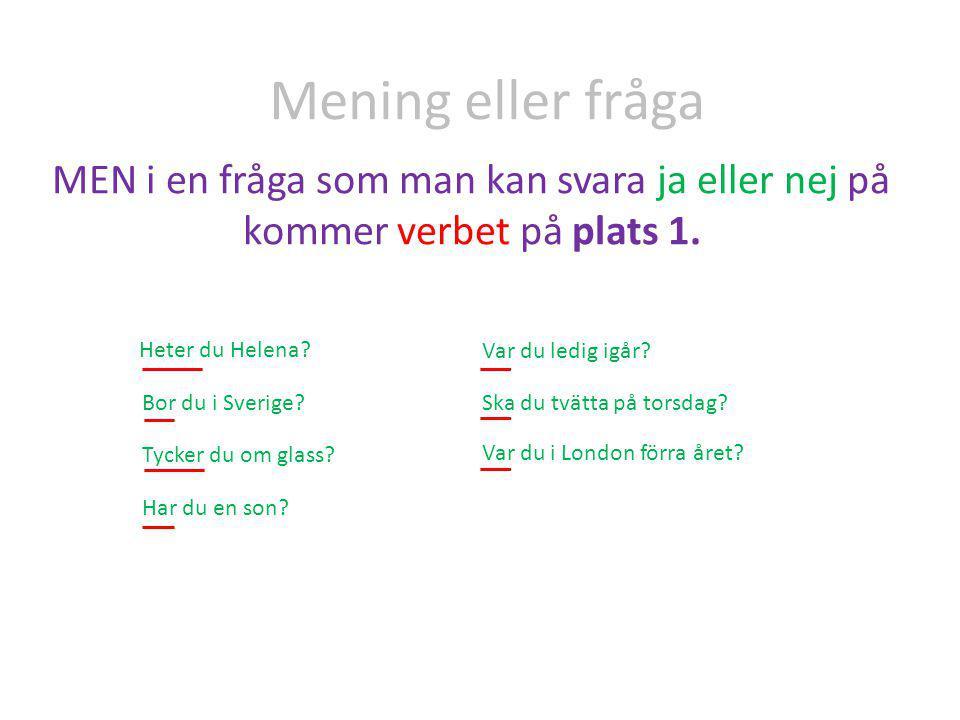 Mening eller fråga MEN i en fråga som man kan svara ja eller nej på kommer verbet på plats 1. Heter du Helena? Bor du i Sverige? Tycker du om glass? H