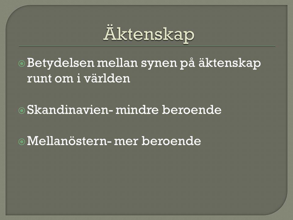  Betydelsen mellan synen på äktenskap runt om i världen  Skandinavien- mindre beroende  Mellanöstern- mer beroende