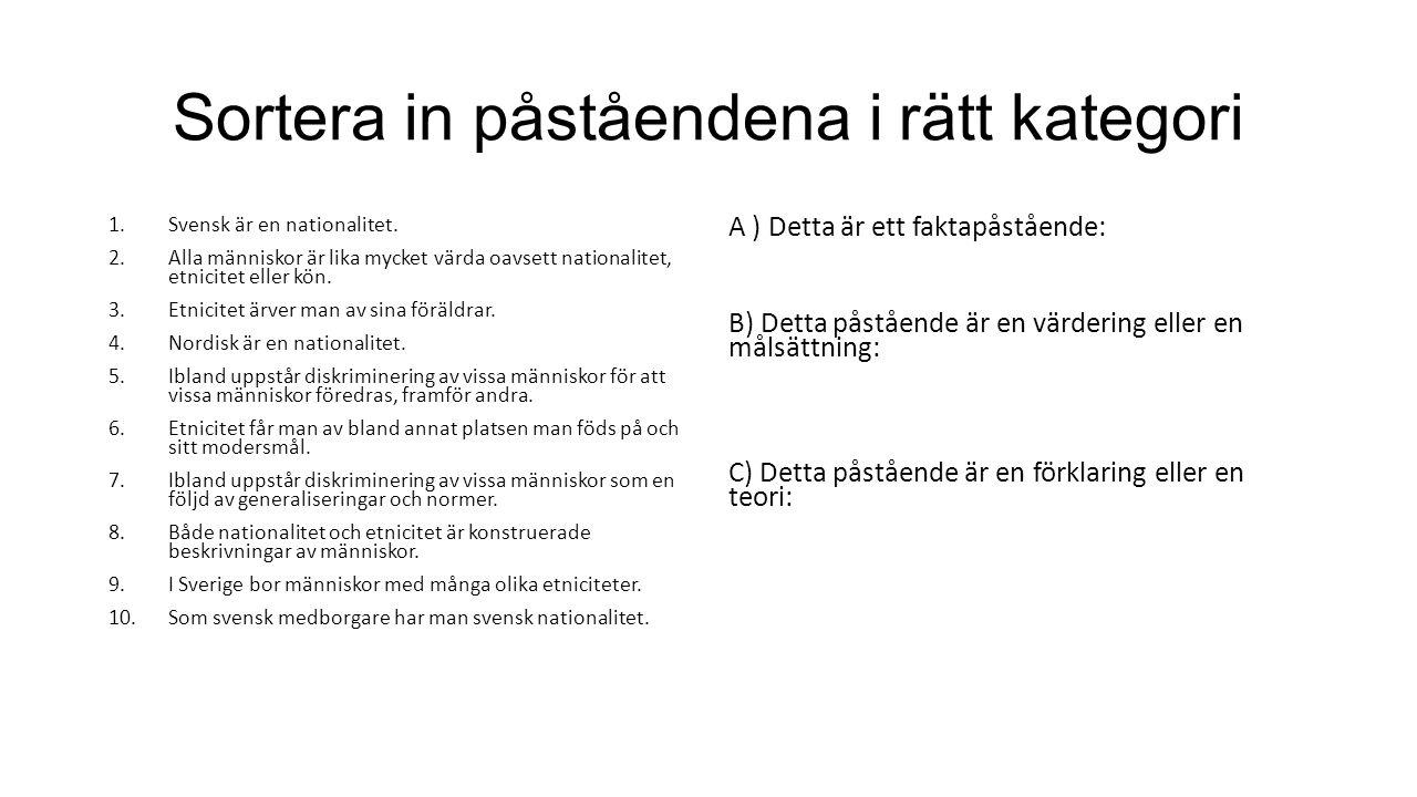 Sortera in påståendena i rätt kategori 1.Svensk är en nationalitet. 2.Alla människor är lika mycket värda oavsett nationalitet, etnicitet eller kön. 3