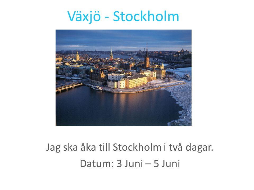 Växjö - Stockholm Jag ska åka till Stockholm i två dagar. Datum: 3 Juni – 5 Juni