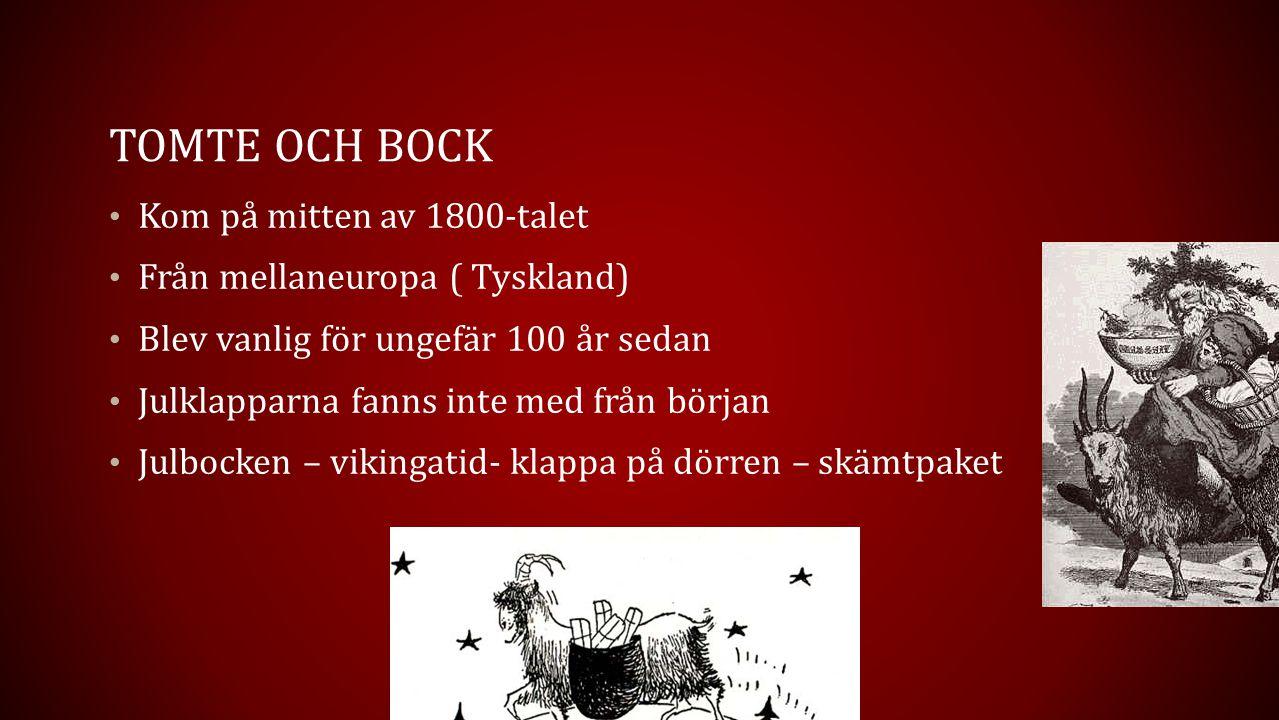 TOMTE OCH BOCK Kom på mitten av 1800-talet Från mellaneuropa ( Tyskland) Blev vanlig för ungefär 100 år sedan Julklapparna fanns inte med från början