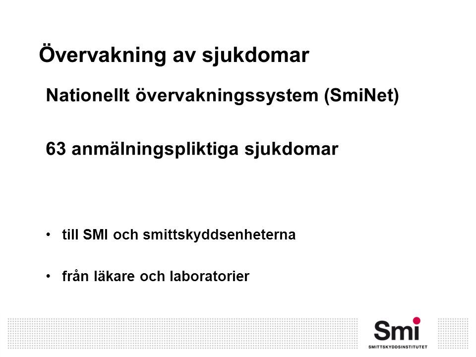 Övervakning av sjukdomar Nationellt övervakningssystem (SmiNet) 63 anmälningspliktiga sjukdomar till SMI och smittskyddsenheterna från läkare och labo