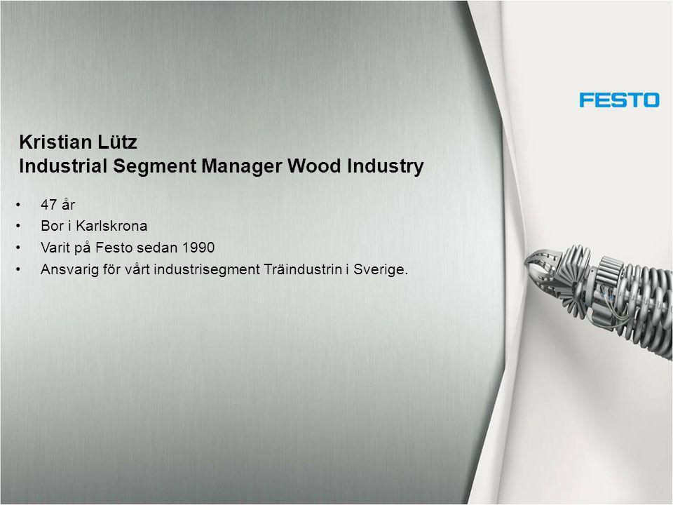 Kristian Lütz Industrial Segment Manager Wood Industry 47 år Bor i Karlskrona Varit på Festo sedan 1990 Ansvarig för vårt industrisegment Träindustrin