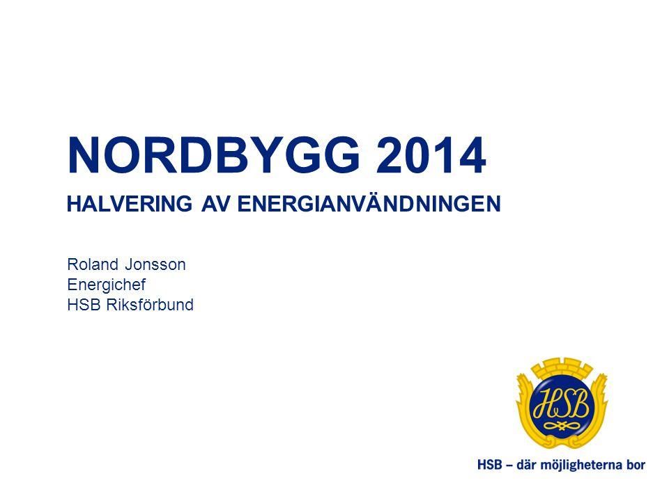 NORDBYGG 2014 HALVERING AV ENERGIANVÄNDNINGEN Roland Jonsson Energichef HSB Riksförbund
