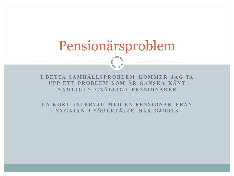 I DETTA SAMHÄLLSPROBLEM KOMMER JAG TA UPP ETT PROBLEM SOM ÄR GANSKA KÄNT NÄMLIGEN GNÄLLIGA PENSIONÄRER EN KORT INTERVJU MED EN PENSIONÄR FRÅN NYGATAN I SÖDERTÄLJE HAR GJORTS Pensionärsproblem
