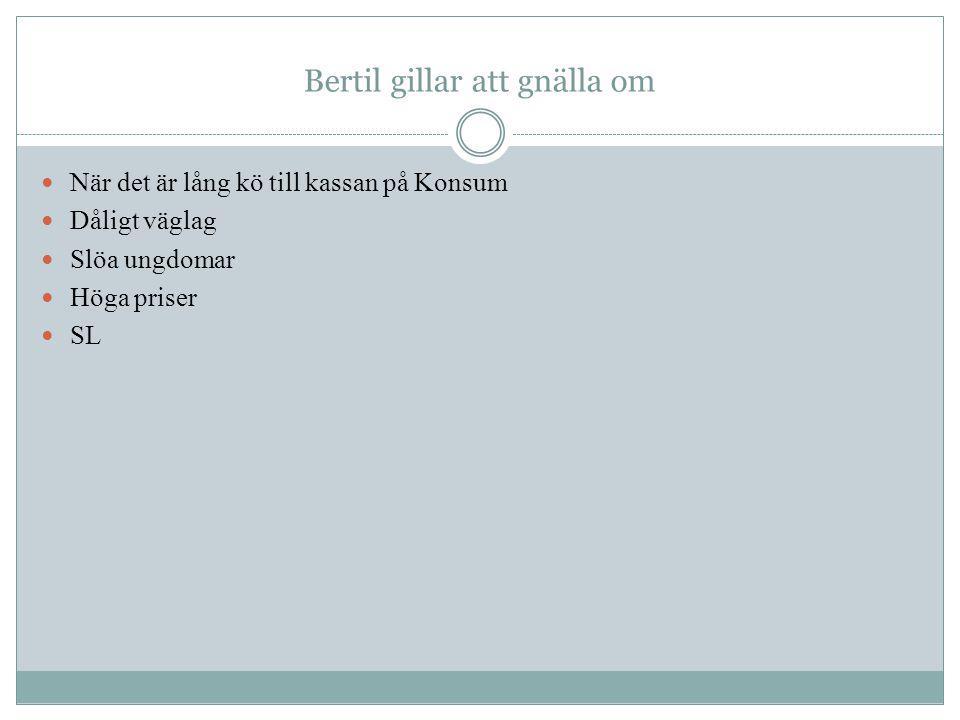 Bertil gillar att gnälla om När det är lång kö till kassan på Konsum Dåligt väglag Slöa ungdomar Höga priser SL