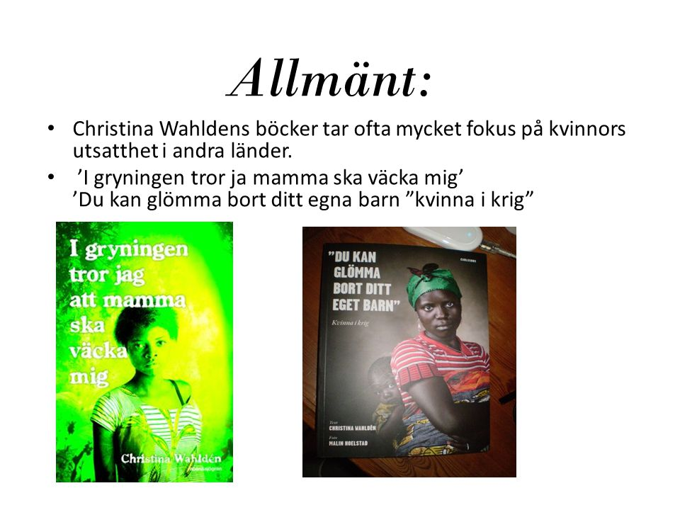 Allmänt: Christina Wahldens böcker tar ofta mycket fokus på kvinnors utsatthet i andra länder. 'I gryningen tror ja mamma ska väcka mig' 'Du kan glömm