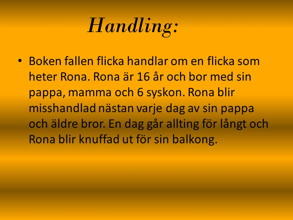 Handling: Boken fallen flicka handlar om en flicka som heter Rona. Rona är 16 år och bor med sin pappa, mamma och 6 syskon. Rona blir misshandlad näst