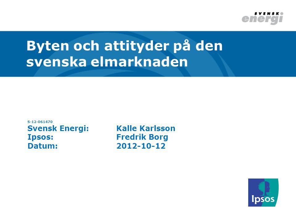 S-12-061470 Svensk Energi:Kalle Karlsson Ipsos:Fredrik Borg Datum:2012-10-12 Byten och attityder på den svenska elmarknaden