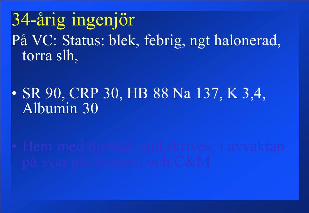 34-årig ingenjör På VC: Status: blek, febrig, ngt halonerad, torra slh, SR 90, CRP 30, HB 88 Na 137, K 3,4, Albumin 30 Hem med dietråd, sjukskrives, i avvaktan på svar på fecesodl och C&M