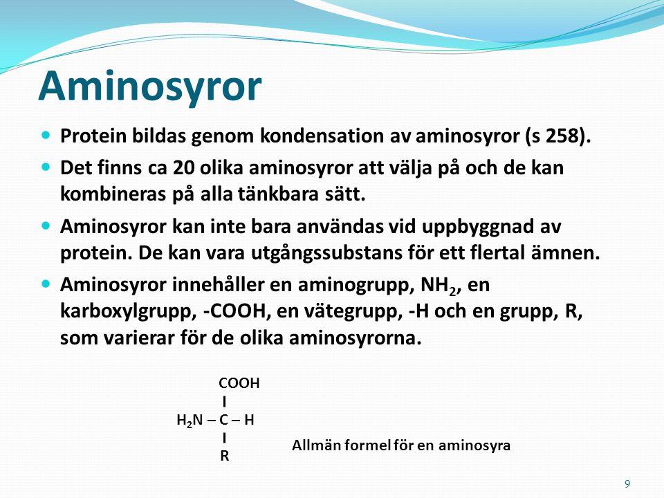 9 Aminosyror Protein bildas genom kondensation av aminosyror (s 258). Det finns ca 20 olika aminosyror att välja på och de kan kombineras på alla tänk
