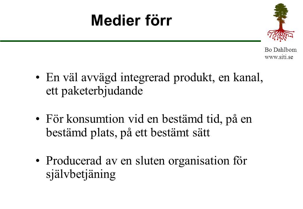 Bo Dahlbom www.siti.se Medier förr En väl avvägd integrerad produkt, en kanal, ett paketerbjudande För konsumtion vid en bestämd tid, på en bestämd pl
