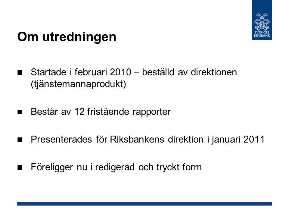 Om utredningen Startade i februari 2010 – beställd av direktionen (tjänstemannaprodukt) Består av 12 fristående rapporter Presenterades för Riksbanken