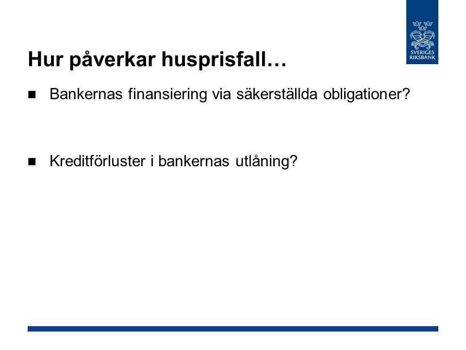 Hur påverkar husprisfall… Bankernas finansiering via säkerställda obligationer? Kreditförluster i bankernas utlåning?