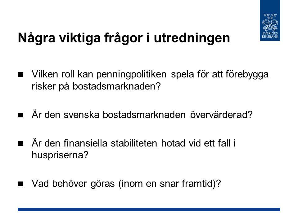 Några viktiga frågor i utredningen Vilken roll kan penningpolitiken spela för att förebygga risker på bostadsmarknaden? Är den svenska bostadsmarknade