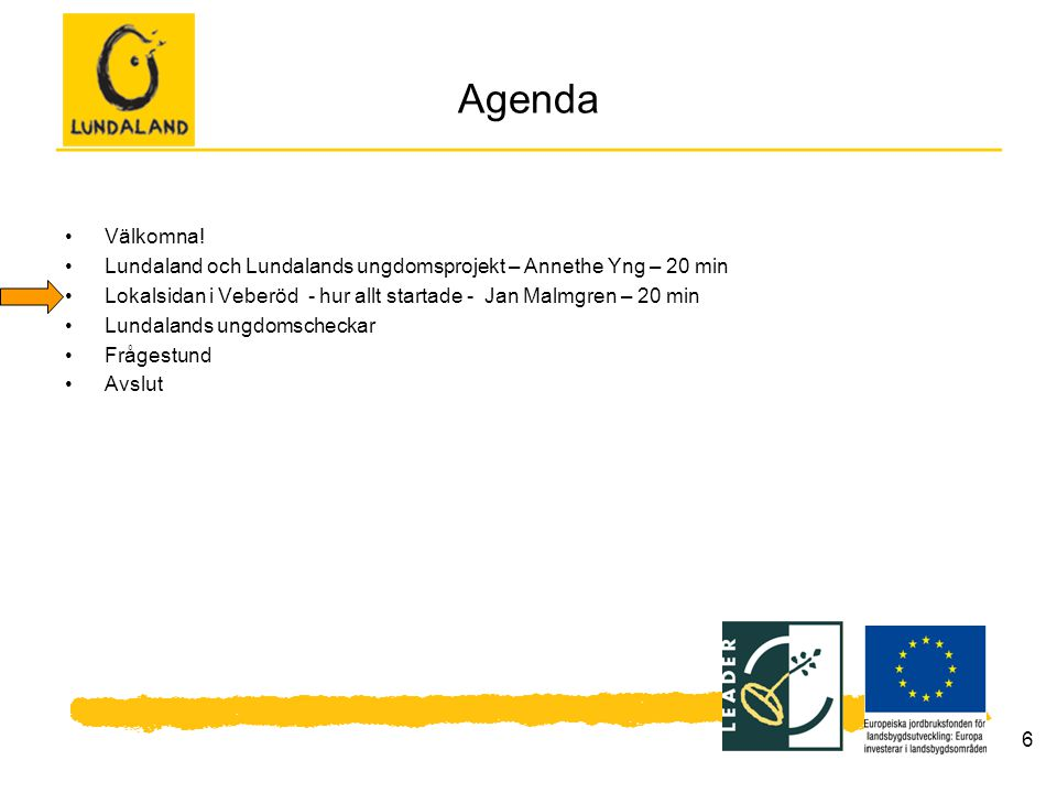 6 Agenda Välkomna! Lundaland och Lundalands ungdomsprojekt – Annethe Yng – 20 min Lokalsidan i Veberöd - hur allt startade - Jan Malmgren – 20 min Lun