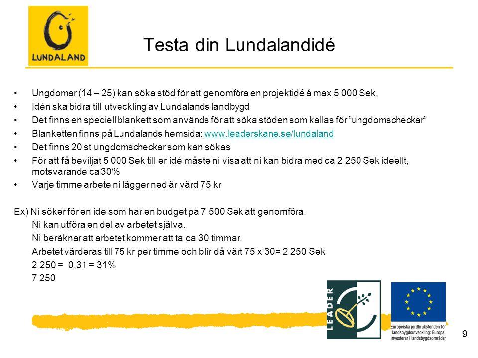 9 Testa din Lundalandidé Ungdomar (14 – 25) kan söka stöd för att genomföra en projektidé á max 5 000 Sek. Idén ska bidra till utveckling av Lundaland