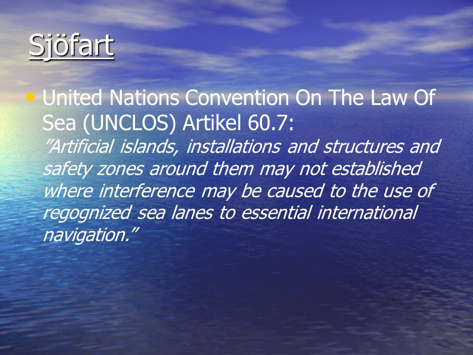 Sjöfart United Nations Convention On The Law Of Sea (UNCLOS) Artikel 60.7: Artificial islands, installations and structures and safety zones around them may not established where interference may be caused to the use of regognized sea lanes to essential international navigation.