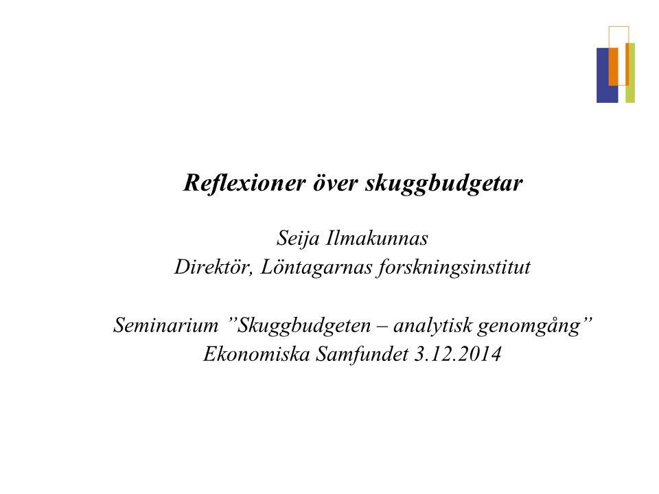 Reflexioner över skuggbudgetar Seija Ilmakunnas Direktör, Löntagarnas forskningsinstitut Seminarium Skuggbudgeten – analytisk genomgång Ekonomiska Samfundet 3.12.2014