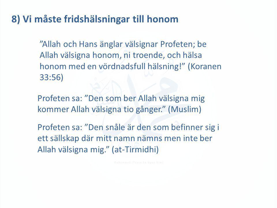 8) Vi måste fridshälsningar till honom Allah och Hans änglar välsignar Profeten; be Allah välsigna honom, ni troende, och hälsa honom med en vördnadsfull hälsning! (Koranen 33:56) Profeten sa: Den som ber Allah välsigna mig kommer Allah välsigna tio gånger. (Muslim) Profeten sa: Den snåle är den som befinner sig i ett sällskap där mitt namn nämns men inte ber Allah välsigna mig. (at-Tirmidhi)