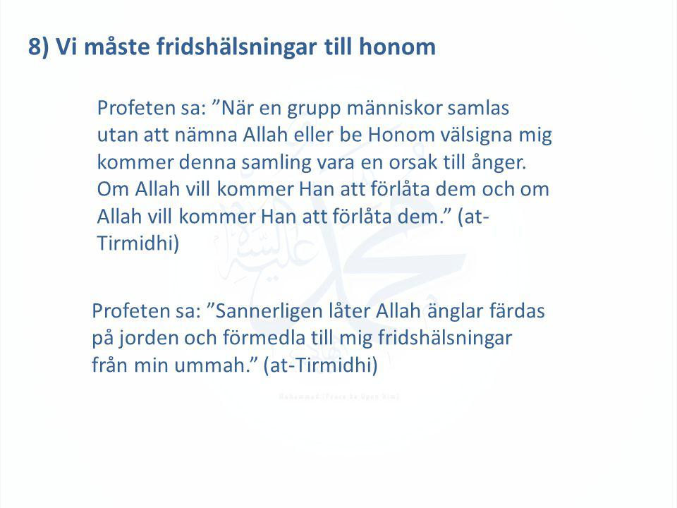 8) Vi måste fridshälsningar till honom Profeten sa: När en grupp människor samlas utan att nämna Allah eller be Honom välsigna mig kommer denna samling vara en orsak till ånger.
