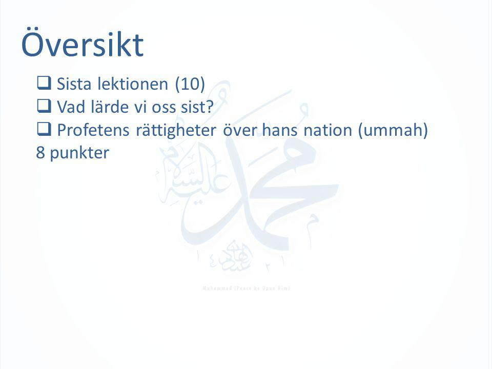 Översikt  Sista lektionen (10)  Vad lärde vi oss sist?  Profetens rättigheter över hans nation (ummah) 8 punkter