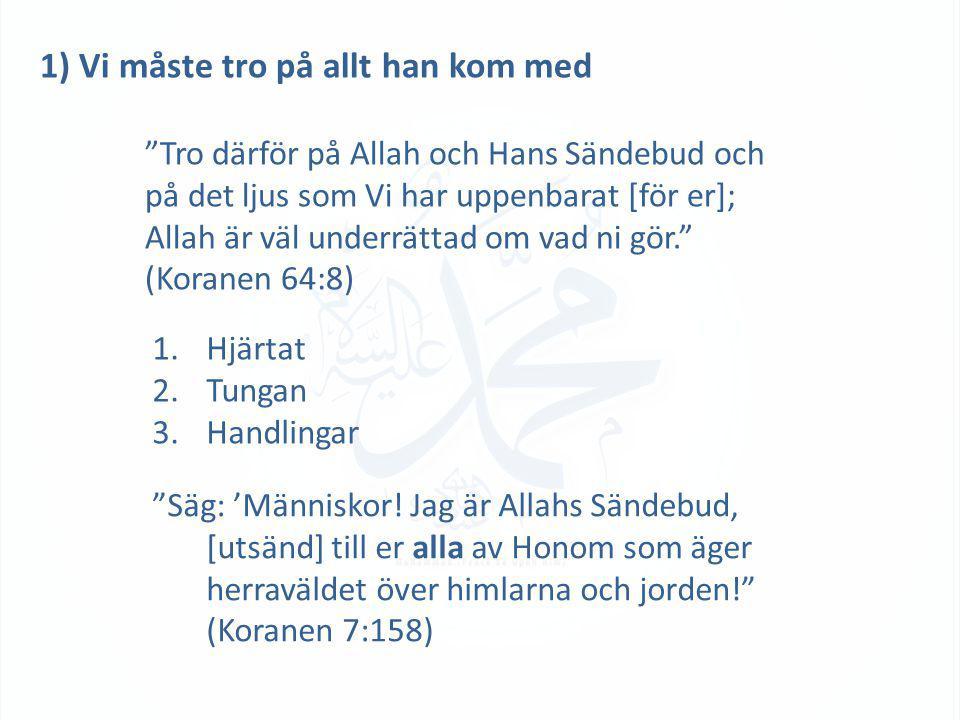 """1) Vi måste tro på allt han kom med """"Tro därför på Allah och Hans Sändebud och på det ljus som Vi har uppenbarat [för er]; Allah är väl underrättad om"""