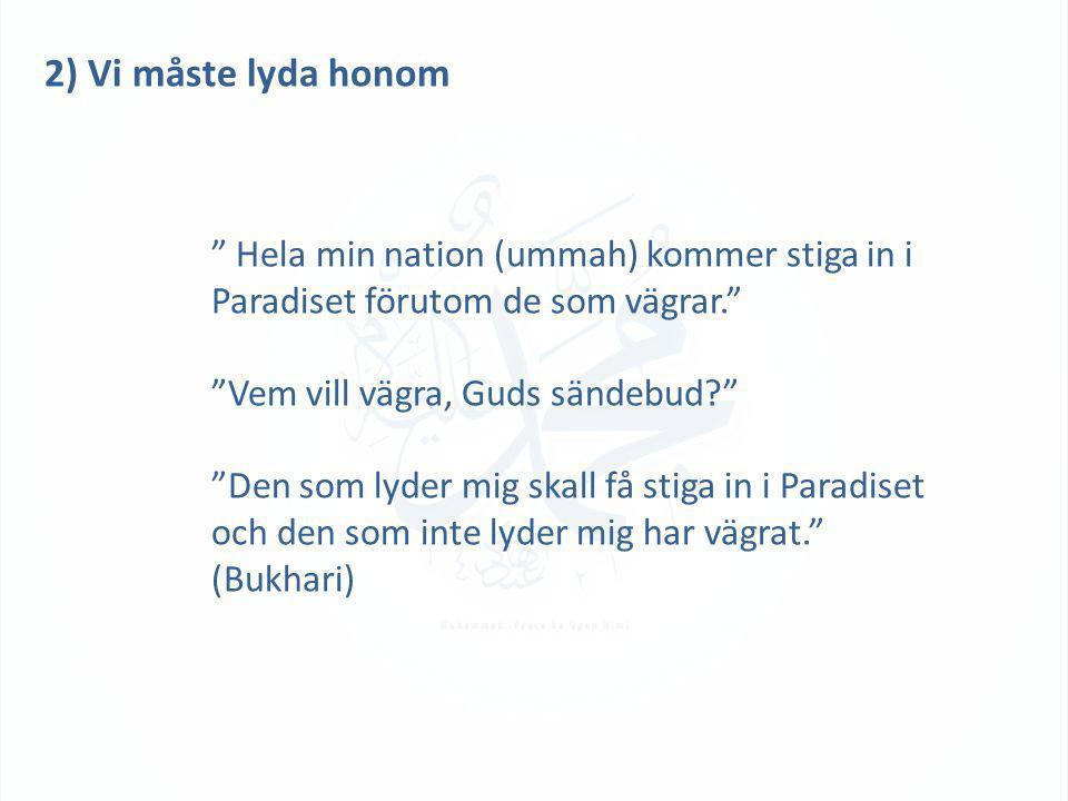 """2) Vi måste lyda honom """" Hela min nation (ummah) kommer stiga in i Paradiset förutom de som vägrar."""" """"Vem vill vägra, Guds sändebud?"""" """"Den som lyder m"""