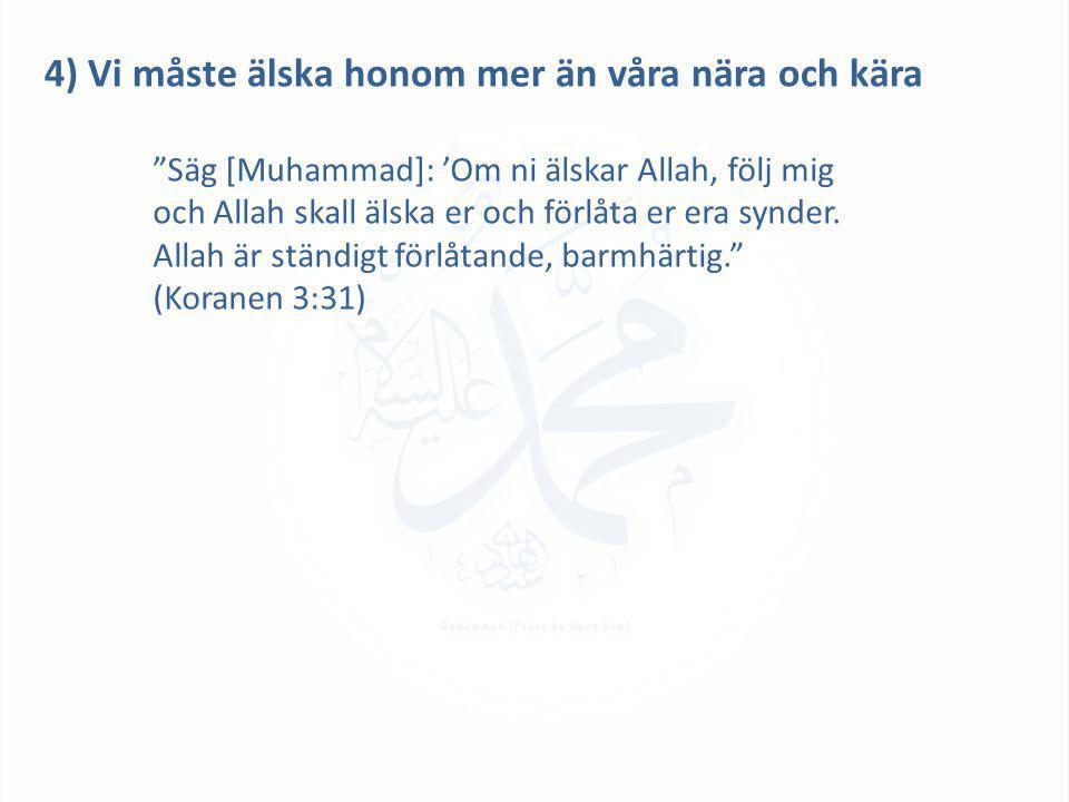 4) Vi måste älska honom mer än våra nära och kära Säg [Muhammad]: 'Om ni älskar Allah, följ mig och Allah skall älska er och förlåta er era synder.