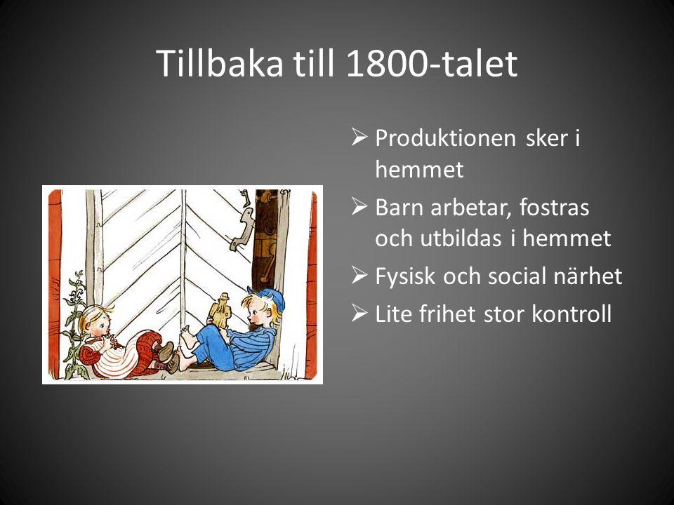 Tillbaka till 1800-talet  Produktionen sker i hemmet  Barn arbetar, fostras och utbildas i hemmet  Fysisk och social närhet  Lite frihet stor kontroll