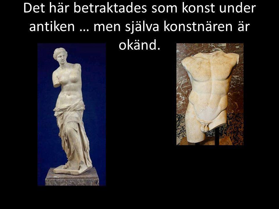 Det här betraktades som konst under antiken … men själva konstnären är okänd.