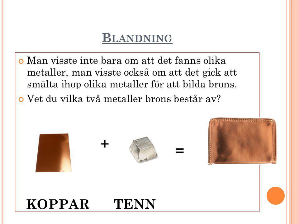 B LANDNING Man visste inte bara om att det fanns olika metaller, man visste också om att det gick att smälta ihop olika metaller för att bilda brons.
