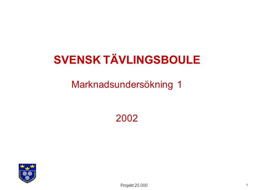 1 Projekt 25 000 SVENSK TÄVLINGSBOULE Marknadsundersökning 1 2002