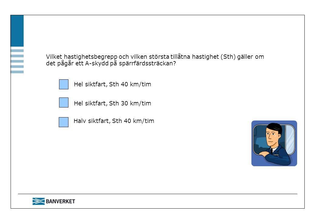 Vilket hastighetsbegrepp och vilken största tillåtna hastighet (Sth) gäller om det pågår ett A-skydd på spärrfärdssträckan? Hel siktfart, Sth 40 km/ti