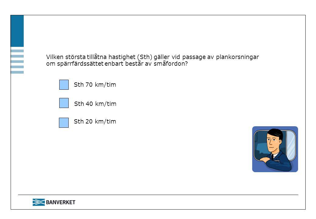 Vilken största tillåtna hastighet (Sth) gäller vid passage av plankorsningar om spärrfärdssättet enbart består av småfordon? Sth 70 km/tim Sth 40 km/t