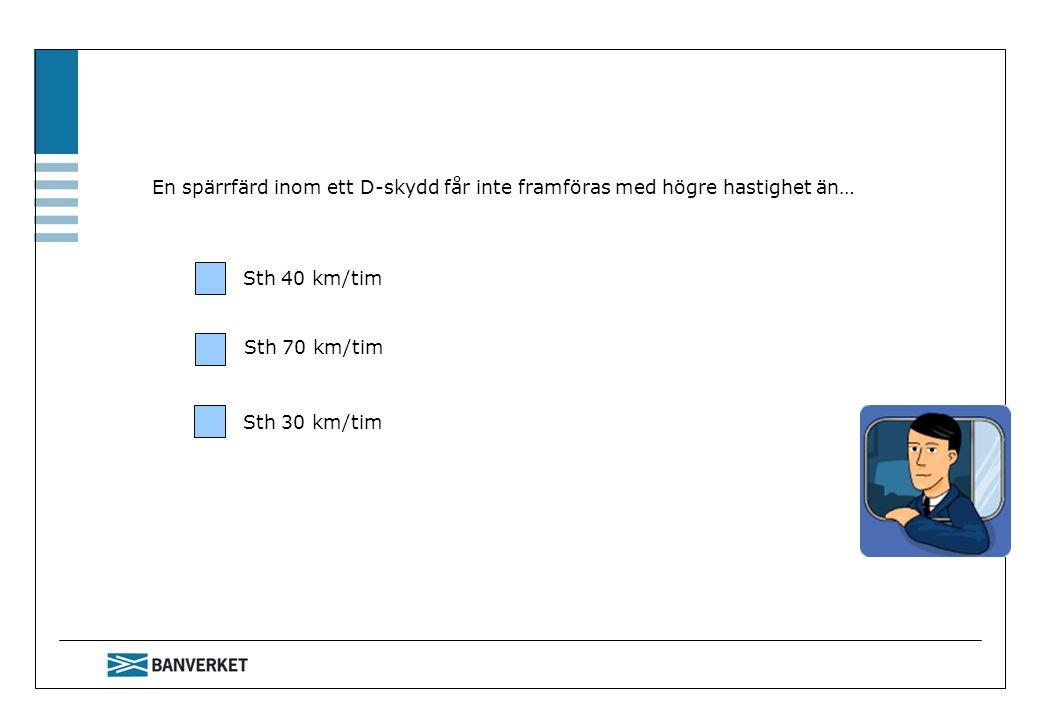 En spärrfärd inom ett D-skydd får inte framföras med högre hastighet än… Sth 40 km/tim Sth 70 km/tim Sth 30 km/tim