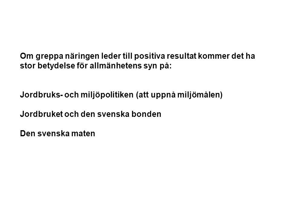 Om greppa näringen leder till positiva resultat kommer det ha stor betydelse för allmänhetens syn på: Jordbruks- och miljöpolitiken(att uppnå miljömålen) Jordbruket och den svenska bonden Den svenska maten