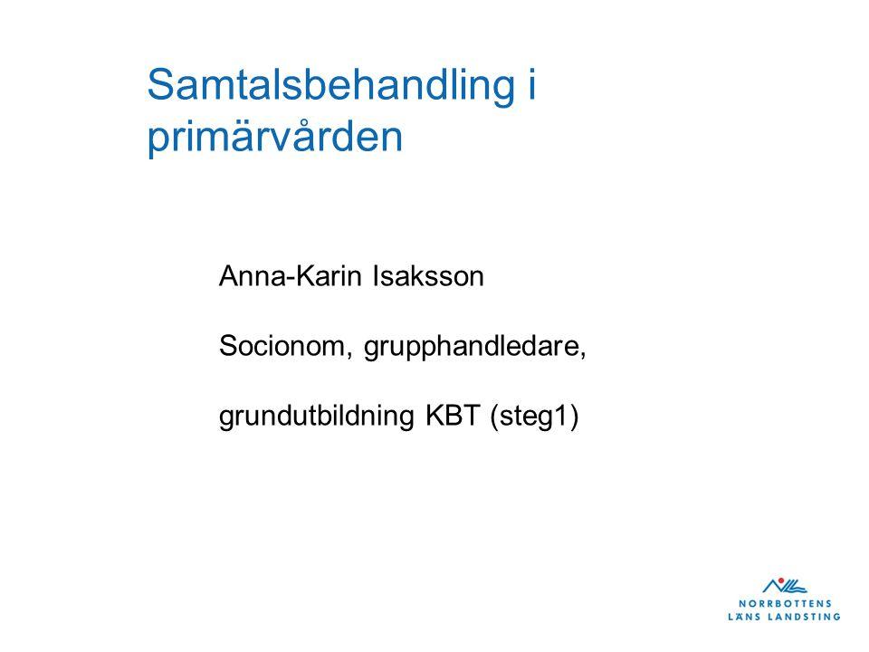 Samtalsbehandling i primärvården Anna-Karin Isaksson Socionom, grupphandledare, grundutbildning KBT (steg1)
