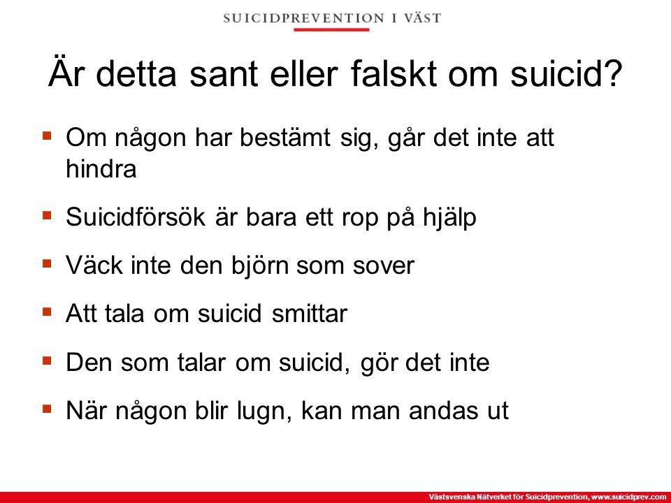 Västsvenska Nätverket för Suicidprevention, www.suicidprev.com Är detta sant eller falskt om suicid?  Om någon har bestämt sig, går det inte att hind