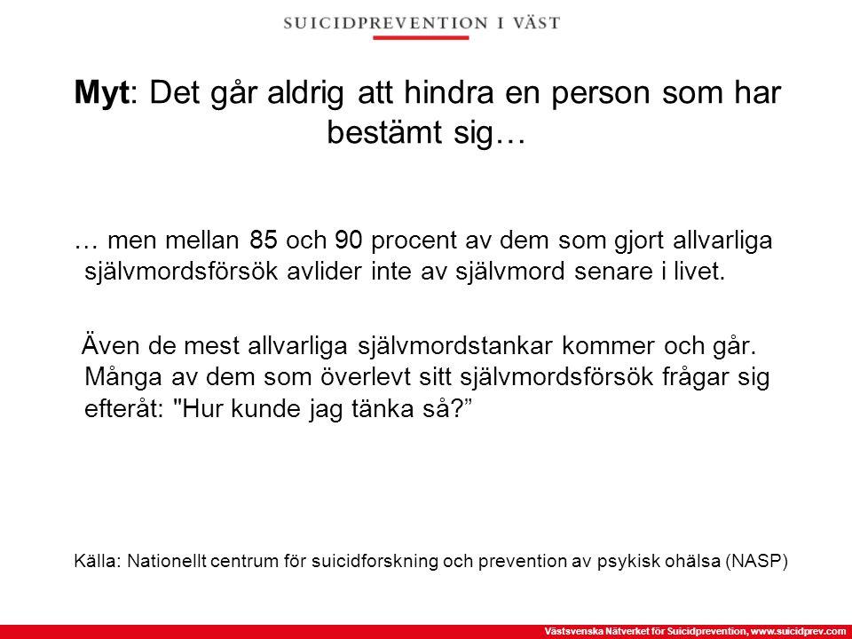 Västsvenska Nätverket för Suicidprevention, www.suicidprev.com Myt: Det går aldrig att hindra en person som har bestämt sig… … men mellan 85 och 90 pr