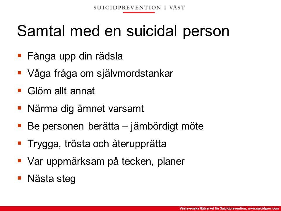 Västsvenska Nätverket för Suicidprevention, www.suicidprev.com Samtal med en suicidal person  Fånga upp din rädsla  Våga fråga om självmordstankar 