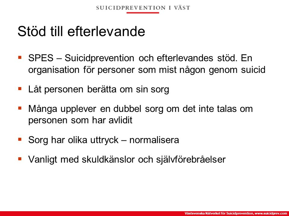 Västsvenska Nätverket för Suicidprevention, www.suicidprev.com Stöd till efterlevande  SPES – Suicidprevention och efterlevandes stöd. En organisatio