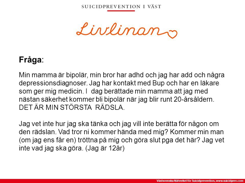Västsvenska Nätverket för Suicidprevention, www.suicidprev.com Fråga: Min mamma är bipolär, min bror har adhd och jag har add och några depressionsdia