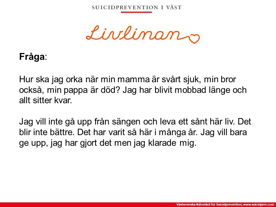 Västsvenska Nätverket för Suicidprevention, www.suicidprev.com Fråga: Hur ska jag orka när min mamma är svårt sjuk, min bror också, min pappa är död?