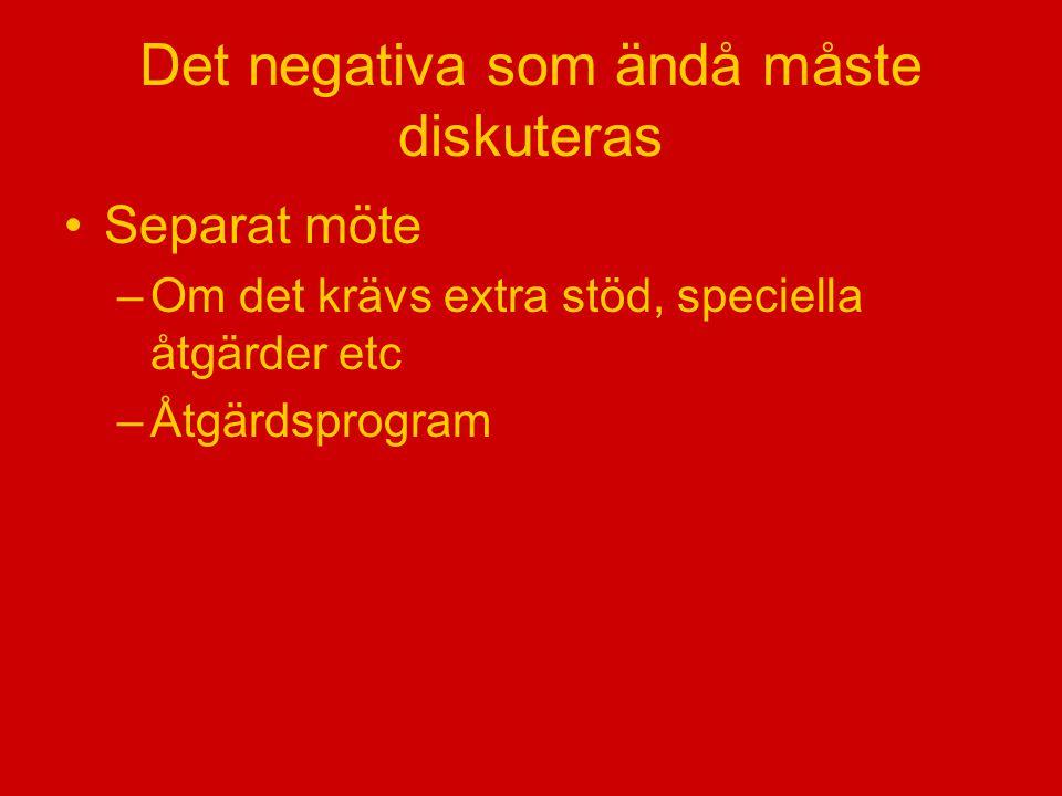 Det negativa som ändå måste diskuteras Separat möte –Om det krävs extra stöd, speciella åtgärder etc –Åtgärdsprogram