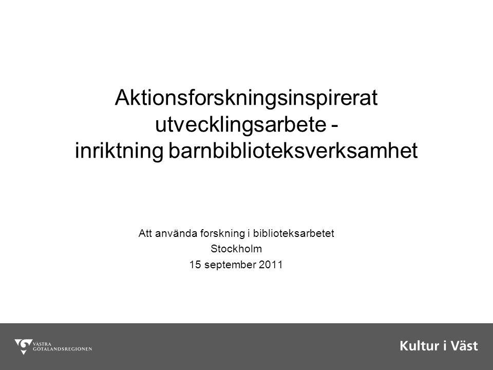 Aktionsforskningsinspirerat utvecklingsarbete - inriktning barnbiblioteksverksamhet Att använda forskning i biblioteksarbetet Stockholm 15 september 2011