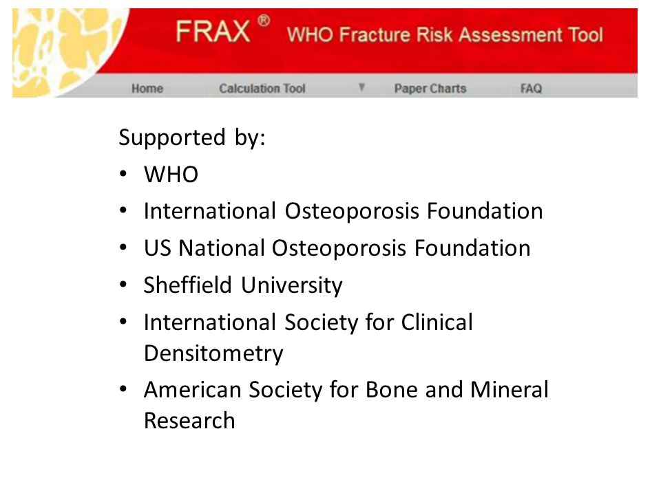 Supported by: WHO International Osteoporosis Foundation US National Osteoporosis Foundation Sheffield University International Society for Clinical De
