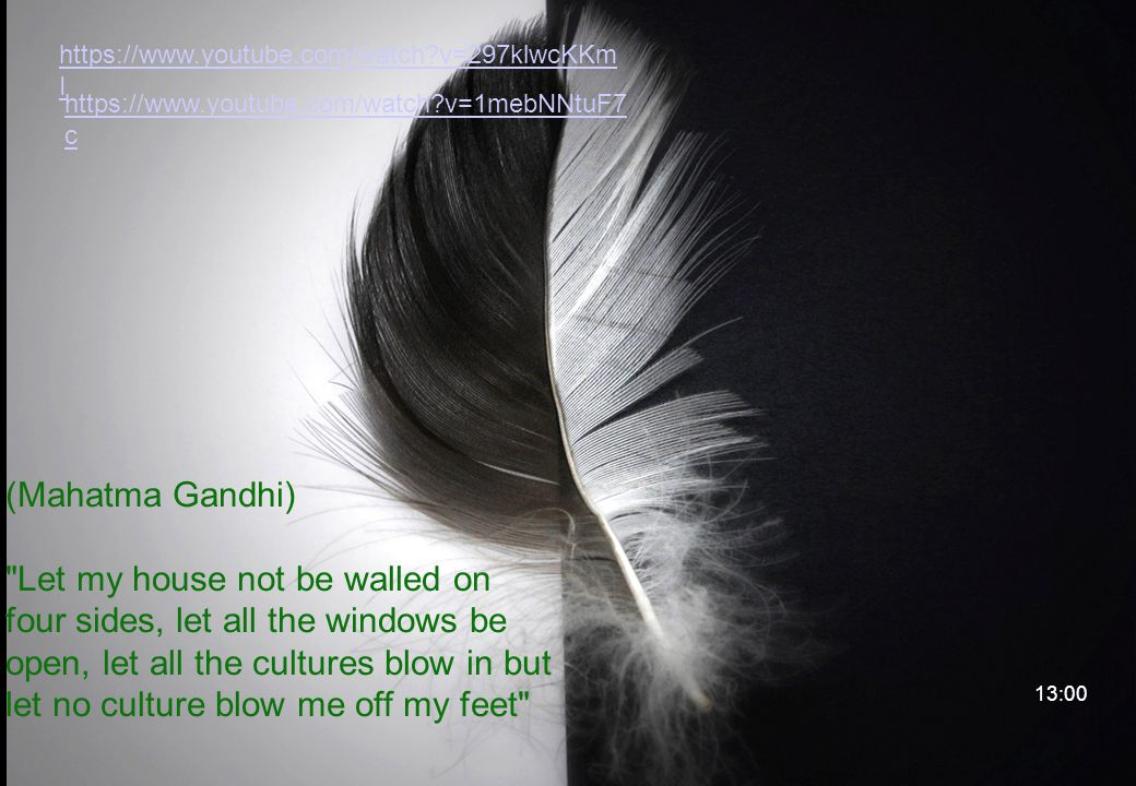 (Mahatma Gandhi) Let my house not be walled on four sides, let all the windows be open, let all the cultures blow in but let no culture blow me off my feet https://www.youtube.com/watch?v=297klwcKKm I 13:00 https://www.youtube.com/watch?v=1mebNNtuF7 c